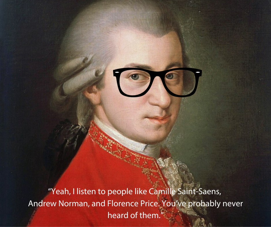"""Picture of Mozart with caption """"Yeah, I listen to people like Camille Saint-Saens, Andrew Norman, and Florence Price. You've probably never heard of them."""""""